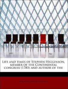 Life and times of Stephen Higginson, member of the Continental c