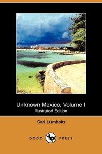 Unknown Mexico, Volume I (Illustrated Edition) (Dodo Press)
