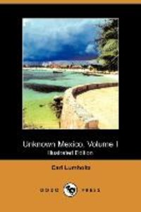 Unknown Mexico, Volume I (Illustrated Edition) (Dodo Press)