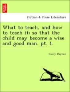 What to teach, and how to teach it; so that the child may become