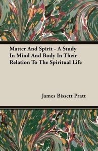 Matter and Spirit - A Study in Mind and Body in Their Relation t