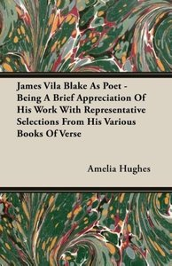 James Vila Blake As Poet - Being A Brief Appreciation Of His Wor