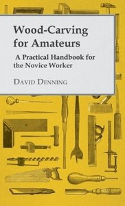 Wood-Carving for Amateurs - A Practical Handbook for the Novice
