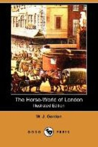 The Horse-World of London (Illustrated Edition) (Dodo Press)
