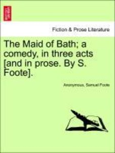 The Maid of Bath; a comedy, in three acts [and in prose. By S. F