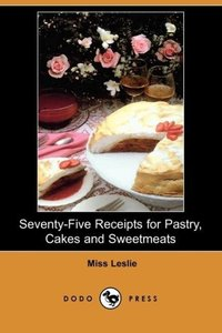 Seventy-Five Receipts for Pastry, Cakes and Sweetmeats (Dodo Pre