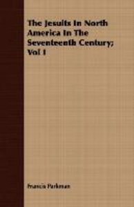 The Jesuits In North America In The Seventeenth Century; Vol I