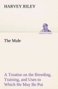 The Mule A Treatise on the Breeding, Training, and Uses to Which