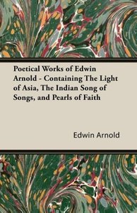 Poetical Works of Edwin Arnold - Containing the Light of Asia, t