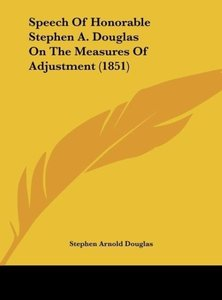 Speech Of Honorable Stephen A. Douglas On The Measures Of Adjust
