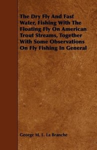The Dry Fly and Fast Water, Fishing with the Floating Fly on Ame