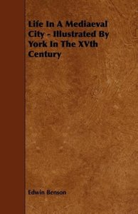 Life in a Mediaeval City - Illustrated by York in the Xvth Centu