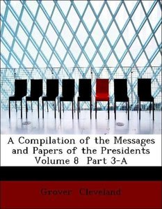 A Compilation of the Messages and Papers of the Presidents Volu