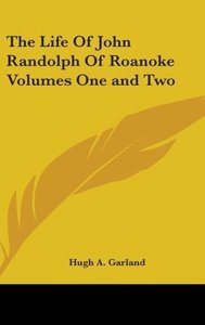 The Life Of John Randolph Of Roanoke Volumes One and Two