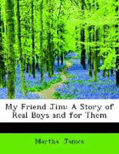 My Friend Jim: A Story of Real Boys and for Them