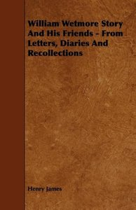 William Wetmore Story and His Friends - From Letters, Diaries an