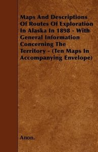 Maps And Descriptions Of Routes Of Exploration In Alaska In 1898