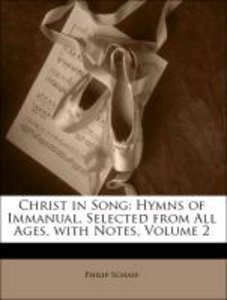 Christ in Song: Hymns of Immanual, Selected from All Ages, with
