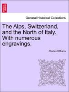 The Alps, Switzerland, and the North of Italy. With numerous eng