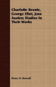 Charlotte Bronte, George Eliot, Jane Austen; Studies In Their Wo