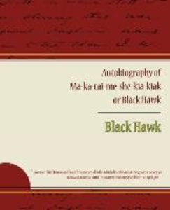Autobiography of Ma ka tai me she kia kiak or Black Hawk