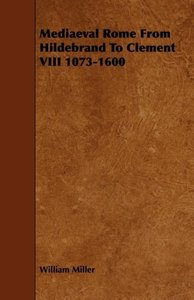 Mediaeval Rome from Hildebrand to Clement VIII 1073-1600