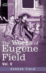 The Works of Eugene Field Vol. V