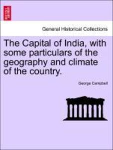 The Capital of India, with some particulars of the geography and