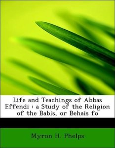 Life and Teachings of Abbas Effendi : a Study of the Religion of