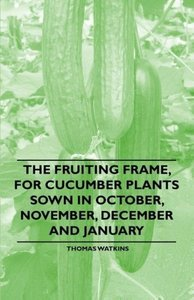 The Fruiting Frame, for Cucumber Plants Sown in October, Novembe