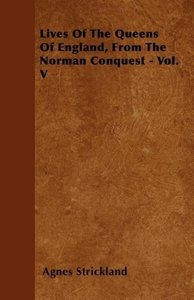 Lives Of The Queens Of England, From The Norman Conquest - Vol.
