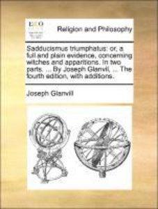 Sadducismus triumphatus: or, a full and plain evidence, concerni