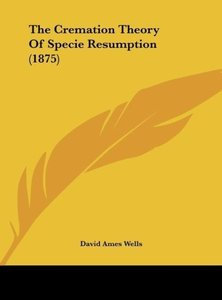 The Cremation Theory Of Specie Resumption (1875)