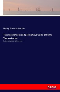 The miscellaneous and posthumous works of Henry Thomas Buckle