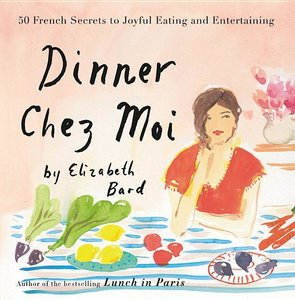 Dinner Chez Moi: 50 French Secrets to Joyful Eating and Entertai