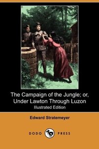 The Campaign of the Jungle; Or, Under Lawton Through Luzon (Illu