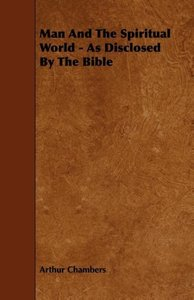 Man And The Spiritual World - As Disclosed By The Bible