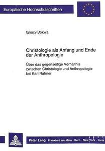 Christologie als Anfang und Ende der Anthropologie