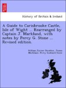 A Guide to Carisbrooke Castle, Isle of Wight ... Rearranged by C