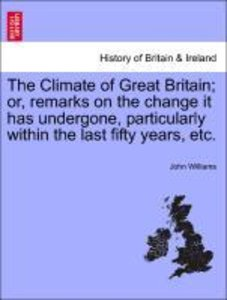 The Climate of Great Britain; or, remarks on the change it has u