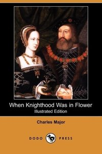 When Knighthood Was in Flower (Illustrated Edition) (Dodo Press)