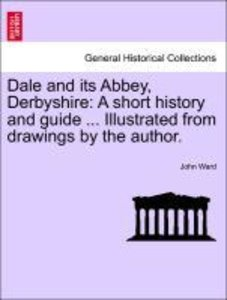 Dale and its Abbey, Derbyshire: A short history and guide ... Il