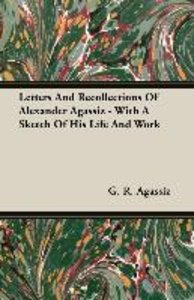 Letters And Recollections Of Alexander Agassiz - With A Sketch O