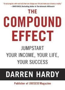 The Compound Effect: Multiplying Your Success One Simple Step at