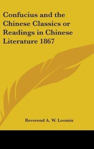 Confucius and the Chinese Classics or Readings in Chinese Litera