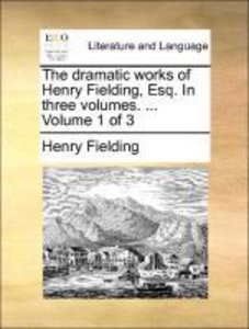 The dramatic works of Henry Fielding, Esq. In three volumes. ...