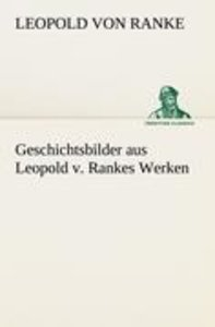 Geschichtsbilder aus Leopold v. Rankes Werken