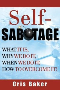 Self-Sabotage? What It Is, Why We Do It, When We Do It How to Ov