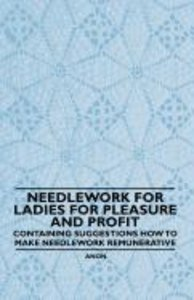 Needlework for Ladies for Pleasure and Profit - Containing Sugge