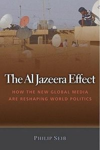 The Al Jazeera Effect: How the New Global Media Are Reshaping Wo